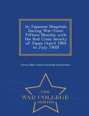 In Japanese Hospitals During War-Time : Fifteen Months with the Red Cross Society of Japan (April 1904 to July 1905) - War College Series