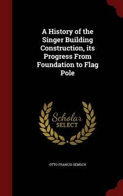 A History of the Singer Building Construction, Its Progress from Foundation to Flag Pole
