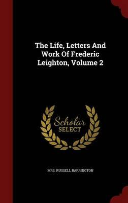 The Life, Letters and Work of Frederic Leighton, Volume 2