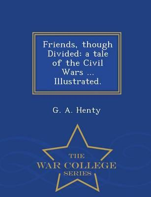 Friends, Though Divided : A Tale of the Civil Wars ... Illustrated. - War College Series