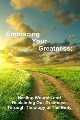 Embracing Your Greatness: Healing Wounds & Reclaiming Our Greatness through Theology of The Body