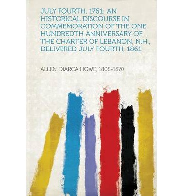 July Fourth, 1761 : An Historical Discourse in Commemoration of the One Hundredth Anniversary of the Charter of Lebanon, N.H., Delivered J