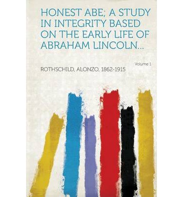 Honest Abe; A Study in Integrity Based on the Early Life of Abraham Lincoln... Volume 1