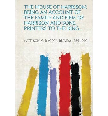 The House of Harrison; Being an Account of the Family and Firm of Harrison and Sons, Printers to the King...