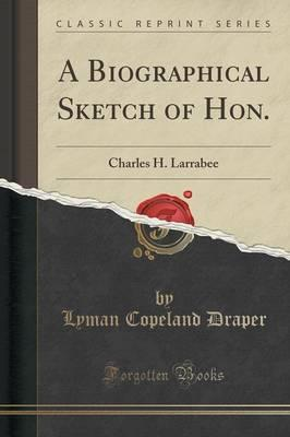 A Biographical Sketch of Hon. : Charles H. Larrabee (Classic Reprint)