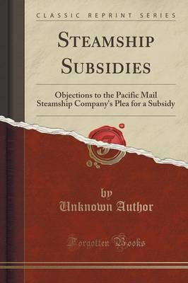 Steamship Subsidies : Objections to the Pacific Mail Steamship Company's Plea for a Subsidy (Classic Reprint)