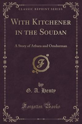 With Kitchener in the Soudan : A Story of Atbara and Omdurman (Classic Reprint)