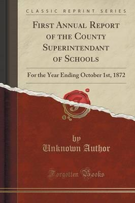 First Annual Report of the County Superintendant of Schools : For the Year Ending October 1st, 1872 (Classic Reprint)