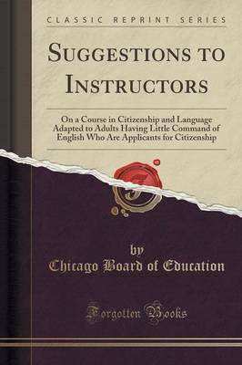 Google e libros gratis descargar Suggestions to Instructors : On a Course in Citizenship and Language Adapted to Adults Having Little Command of English Who Are Applicants for Citizenship Classic Reprint 1331459281 PDF iBook PDB
