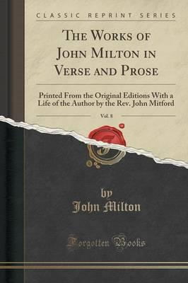 The Works of John Milton in Verse and Prose, Vol. 8 : Printed from the Original Editions with a Life of the Author by the REV. John Mitford (Classic Reprint)