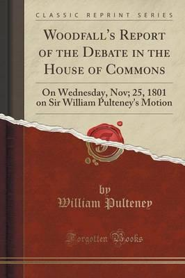 Woodfall's Report of the Debate in the House of Commons : On Wednesday, Nov; 25, 1801 on Sir William Pulteney's Motion (Classic Reprint)