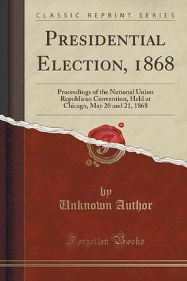 Presidential Election, 1868 : Proceedings of the National Union Republican Convention, Held at Chicago, May 20 and 21, 1868 (Classic Reprint)