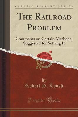 The Railroad Problem : Comments on Certain Methods, Suggested for Solving It (Classic Reprint)
