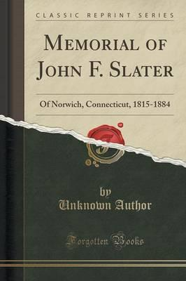 Memorial of John F. Slater : Of Norwich, Connecticut, 1815-1884 (Classic Reprint)