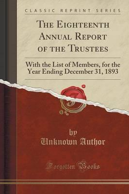 The Eighteenth Annual Report of the Trustees : With the List of Members, for the Year Ending December 31, 1893 (Classic Reprint)