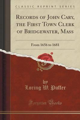Records of John Cary, the First Town Clerk of Bridgewater, Mass : From 1656 to 1681 (Classic Reprint)