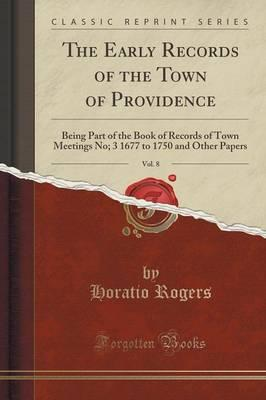 The Early Records of the Town of Providence, Vol. 8 : Being Part of the Book of Records of Town Meetings No; 3 1677 to 1750 and Other Papers (Classic Reprint)