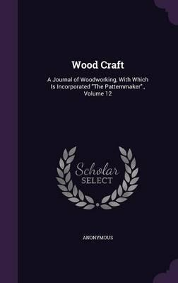 Wood Craft : A Journal of Woodworking, with Which Is Incorporated the Patternmaker., Volume 12