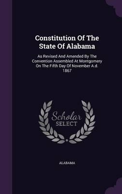 Constitution of the State of Alabama : As Revised and Amended by the Convention Assembled at Montgomery on the Fifth Day of November A.D. 1867