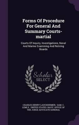 Forms of Procedure for General and Summary Courts-Martial : Courts of Inquiry, Investigations, Naval and Marine Examining and Retiring Boards