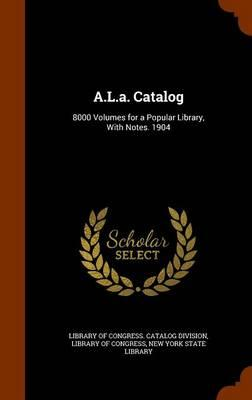 A.L.A. Catalog : 8000 Volumes for a Popular Library, with Notes. 1904