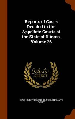 Reports of Cases Decided in the Appellate Courts of the State of Illinois, Volume 36