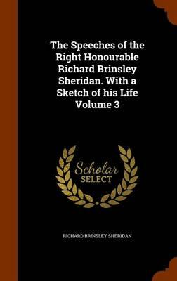 The Speeches of the Right Honourable Richard Brinsley Sheridan. with a Sketch of His Life Volume 3