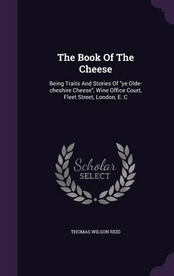 The Book of the Cheese : Being Traits and Stories of Ye Olde-Cheshire Cheese, Wine Office Court, Fleet Street, London, E. C