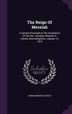 The Reign of Messiah : A Sermon Preached at the Installation of the REV. Abraham Wheeler in Candia, New-Hampshire, January 13, 1819