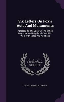 Six Letters on Fox's Acts and Monuments : Adressed to the Editor of the British Magazine and Re-Printed from That Work with Notes and Additions