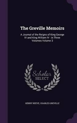 The Greville Memoirs : A Journal of the Reigns of King George IV and King William IV: In Three Volumes Volume 3