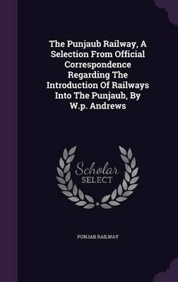 The Punjaub Railway, a Selection from Official Correspondence Regarding the Introduction of Railways Into the Punjaub, by W.P. Andrews