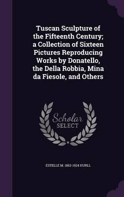 Tuscan Sculpture of the Fifteenth Century; A Collection of Sixteen Pictures Reproducing Works by Donatello, the Della Robbia, Mina Da Fiesole, and Others