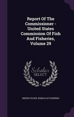 Report of the Commissioner - United States Commission of Fish and Fisheries, Volume 29