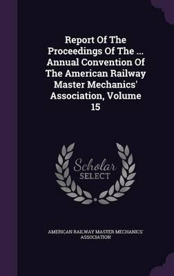 Report of the Proceedings of the ... Annual Convention of the American Railway Master Mechanics' Association, Volume 15