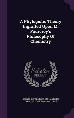 A Phylogistic Theory Ingrafted Upon M. Fourcroy's Philosophy of Chemistry