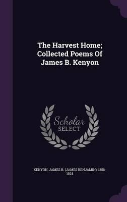 The Harvest Home; Collected Poems of James B. Kenyon