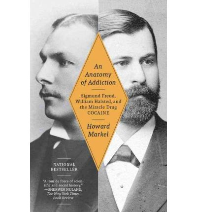 An Anatomy of Addiction : Sigmund Freud, William Halsted, and the Miracle Drug Cocaine