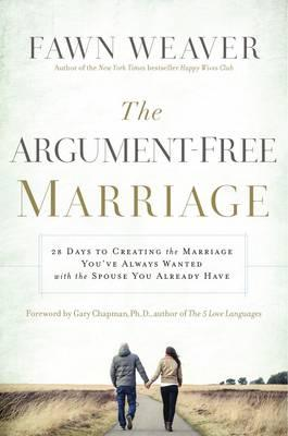 The Argument-Free Marriage: 28 Days to Creating the Marriage You've Always Wanted with the Spouse You Already Have