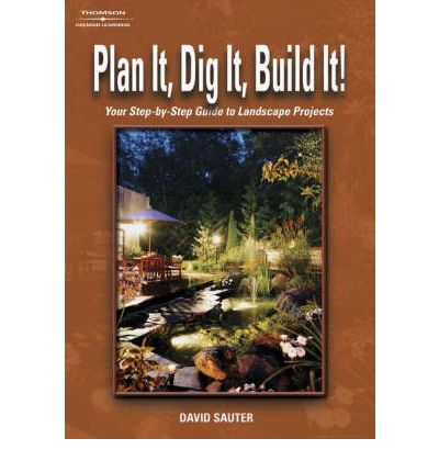 Plan It, Dig It, Build It : Your Step-by-Step Guide to Landscape Projects