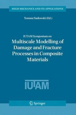 IUTAM Symposium on Multiscale Modelling of Damage and Fracture Processes in Composite Materials : Proceedings of the IUTAM Symposium Held in Kazimierz Dolny, Poland, 23-27 May 2005