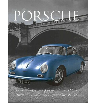 Porsche : From the Legendary 356 and Classic 911 to Porsche's Awesome Mid-engined Carrera GT