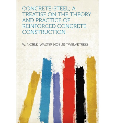 Concrete-Steel; A Treatise on the Theory and Practice of Reinforced Concrete Construction