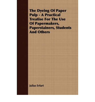 The Dyeing Of Paper Pulp - A Practical Treatise For The Use Of Papermakers, Paperstainers, Students And Others
