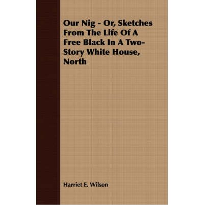 responses to our nig or sketches Harriet jacobs' account of her mistress's response to her master's  i chose  harriet e wilson's our nig or, sketches from the life of a free black (1859) and .