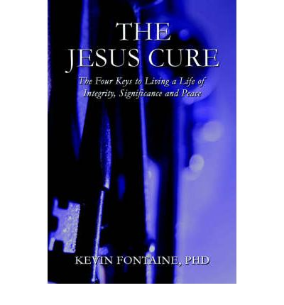 The Jesus Cure : The Four Keys to Living a Life of Integrity, Significance and Peace