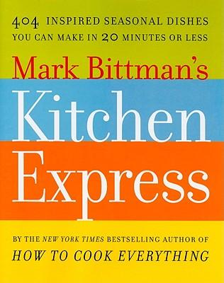 Mark Bittman's Kitchen Express : 404 Inspired Seasonal Dishes You Can Make in 20 Minutes or Less