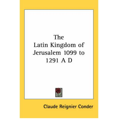 The Latin Kingdom of Jerusalem 1099 to 1291 A D