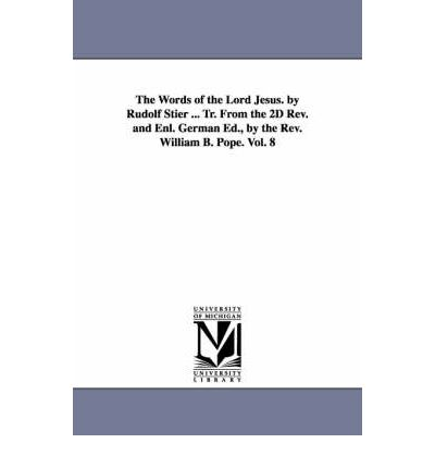 The Words of the Lord Jesus. by Rudolf Stier ... Tr. from the 2D REV. and Enl. German Ed., by the REV. William B. Pope. Vol. 8