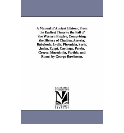 A Manual of Ancient History, from the Earliest Times to the Fall of the Western Empire, Comprising the History of Chaldea, Assyria, Babylonia, Lydia, Phoenicia, Syria, Judea, Egypt, Carthage, Persia, Greece, Macedonia, Parthia, and Rome. by George Rawlinson.